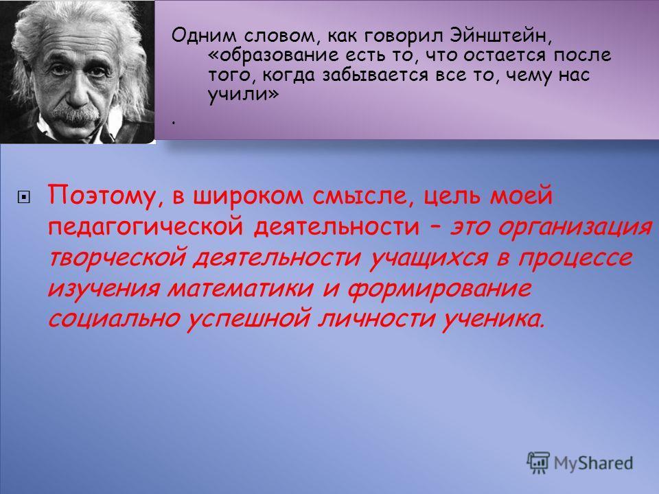 Поэтому, в широком смысле, цель моей педагогической деятельности – это организация творческой деятельности учащихся в процессе изучения математики и формирование социально успешной личности ученика. Одним словом, как говорил Эйнштейн, «образование ес