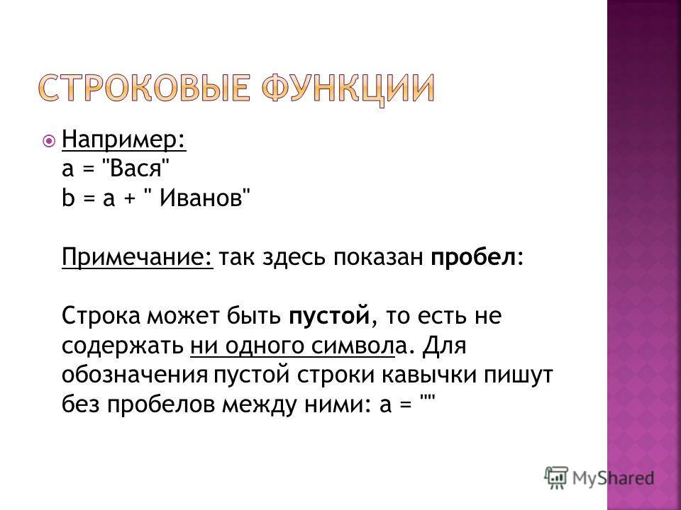 Например: a = Вася b = a +  Иванов Примечание: так здесь показан пробел: Строка может быть пустой, то есть не содержать ни одного символа. Для обозначения пустой строки кавычки пишут без пробелов между ними: a =