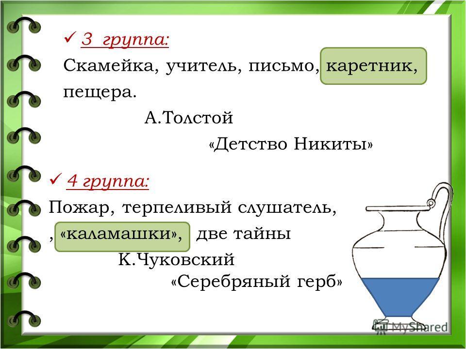 3 группа: Скамейка, учитель, письмо, каретник, пещера. А.Толстой «Детство Никиты» 4 группа: Пожар, терпеливый слушатель,, «каламашки», две тайны К.Чуковский «Серебряный герб»