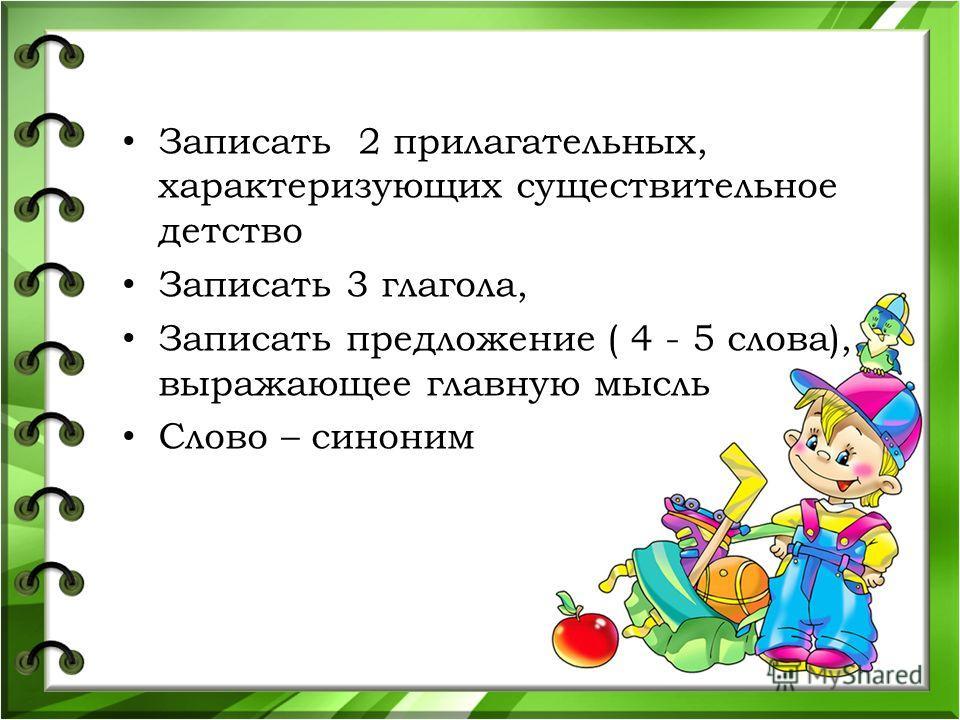 Записать 2 прилагательных, характеризующих существительное детство Записать 3 глагола, Записать предложение ( 4 - 5 слова), выражающее главную мысль Слово – синоним