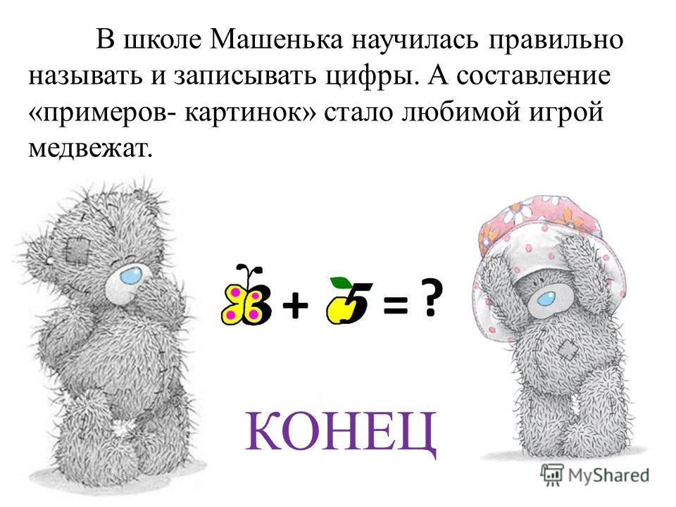 В школе Машенька научилась правильно называть и записывать цифры. А составление «примеров- картинок» стало любимой игрой медвежат. += ? КОНЕЦ