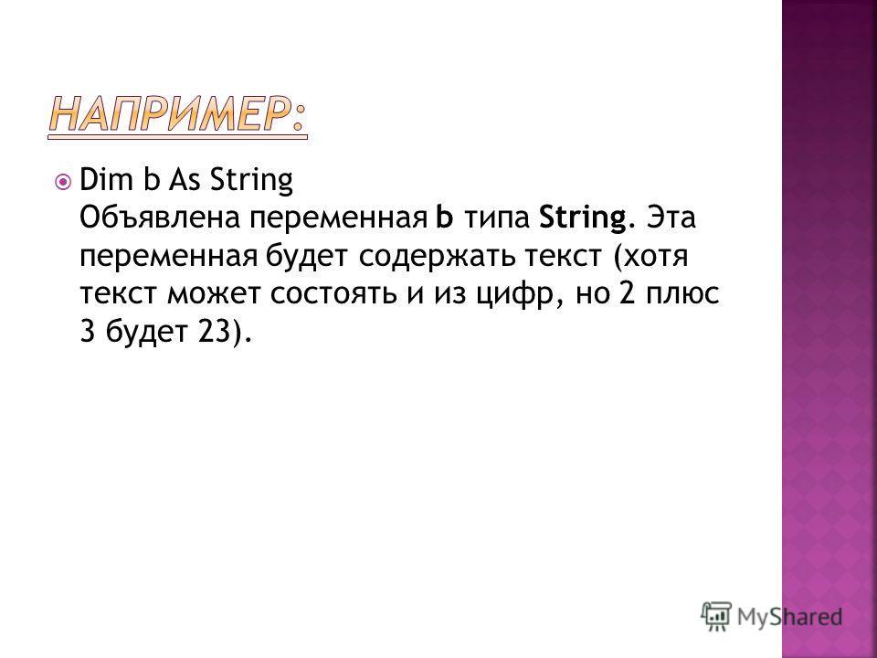 Dim b As String Объявлена переменная b типа String. Эта переменная будет содержать текст (хотя текст может состоять и из цифр, но 2 плюс 3 будет 23).