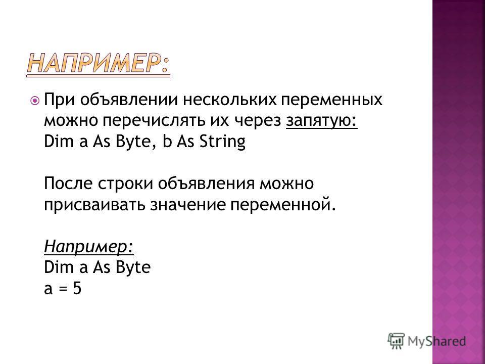 При объявлении нескольких переменных можно перечислять их через запятую: Dim a As Byte, b As String После строки объявления можно присваивать значение переменной. Например: Dim a As Byte a = 5