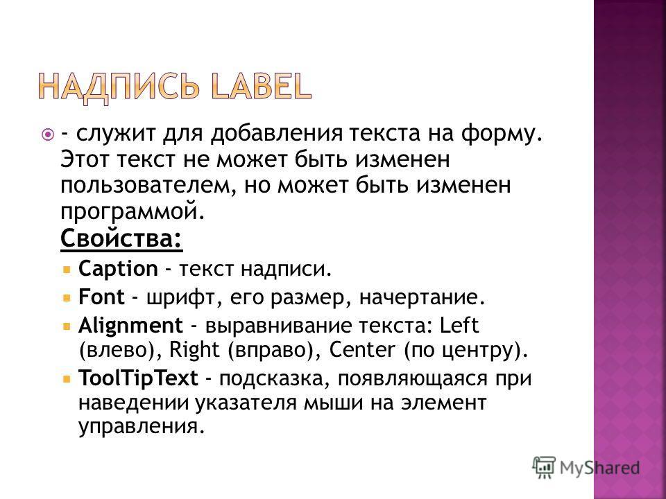 - служит для добавления текста на форму. Этот текст не может быть изменен пользователем, но может быть изменен программой. Свойства: Caption - текст надписи. Font - шрифт, его размер, начертание. Alignment - выравнивание текста: Left (влево), Right (