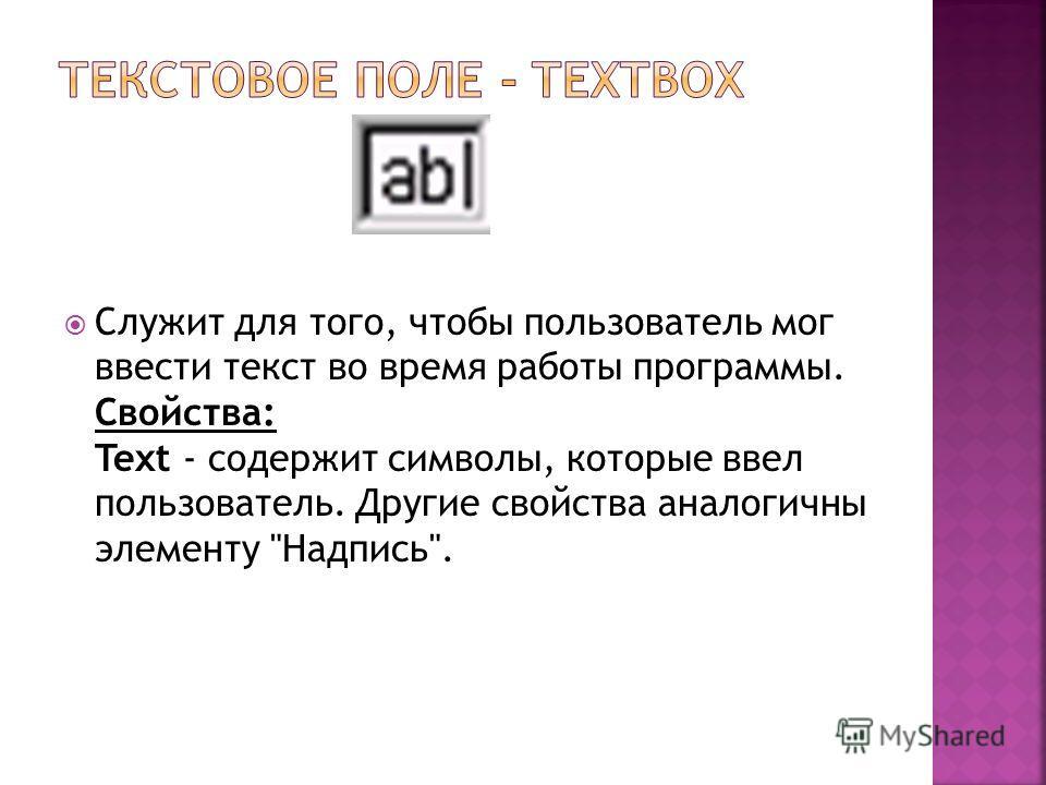 Служит для того, чтобы пользователь мог ввести текст во время работы программы. Свойства: Text - содержит символы, которые ввел пользователь. Другие свойства аналогичны элементу Надпись.
