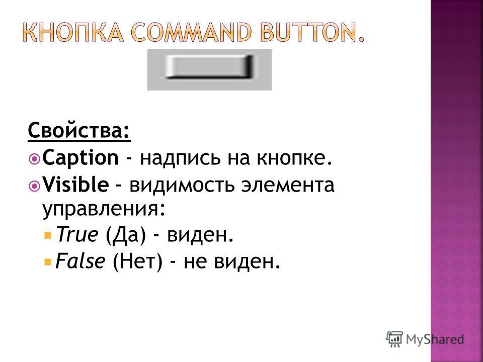 Свойства: Caption - надпись на кнопке. Visible - видимость элемента управления: True (Да) - виден. False (Нет) - не виден.