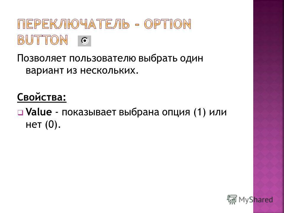 Позволяет пользователю выбрать один вариант из нескольких. Свойства: Value - показывает выбрана опция (1) или нет (0).