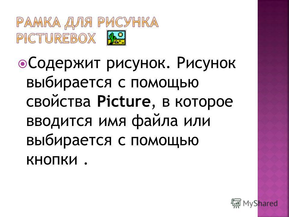 Содержит рисунок. Рисунок выбирается с помощью свойства Picture, в которое вводится имя файла или выбирается с помощью кнопки.