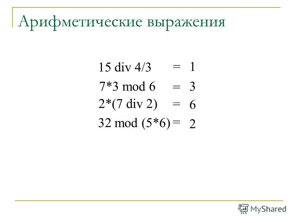 Арифметические выражения 15 div 4/3 7*3 mod 6 2*(7 div 2) 32 mod (5*6) = = = = 1 3 6 2