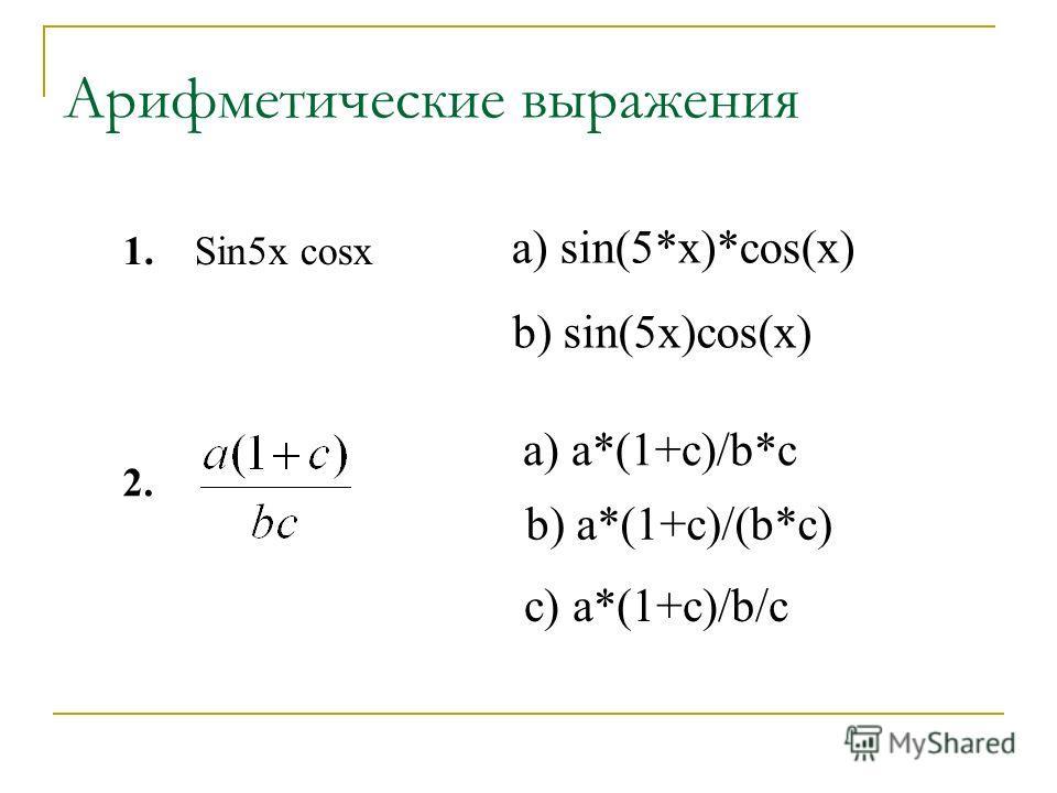 Арифметические выражения a) sin(5*x)*cos(x) Sin5x cosx b) sin(5x)cos(x) a) a*(1+c)/b*c b) a*(1+c)/(b*c) c) a*(1+c)/b/c 1. 2.