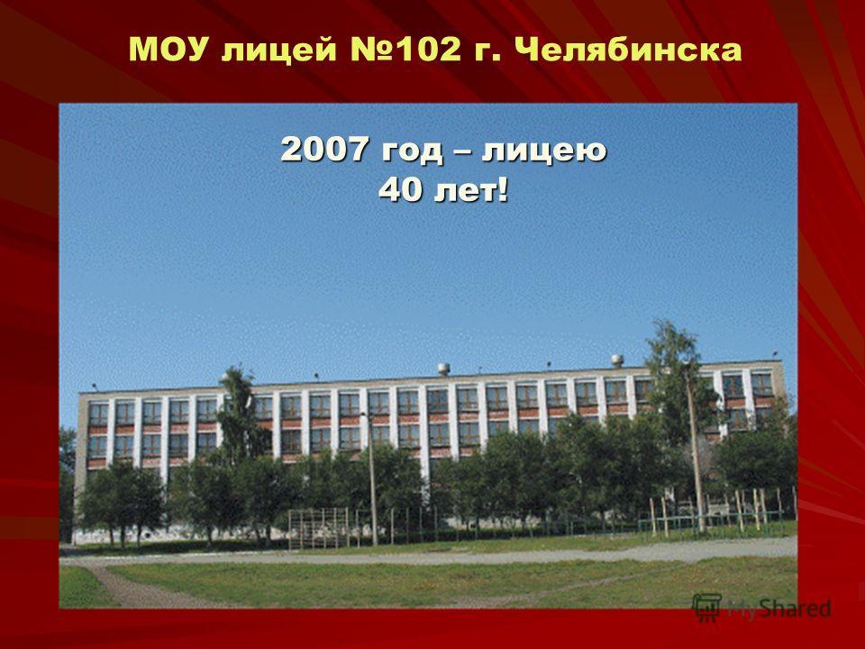 МОУ лицей 102 г. Челябинска 2007 год – лицею 40 лет!