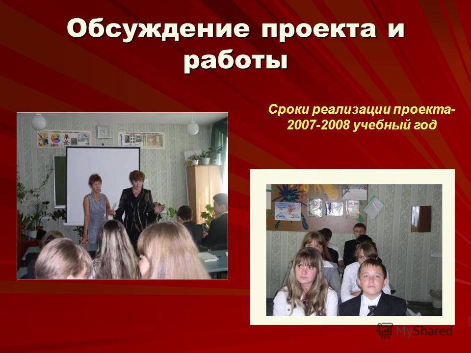 Обсуждение проекта и работы Сроки реализации проекта- 2007-2008 учебный год