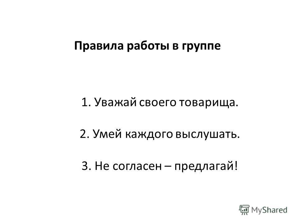 1. Уважай своего товарища. 2. Умей каждого выслушать. 3. Не согласен – предлагай! Правила работы в группе