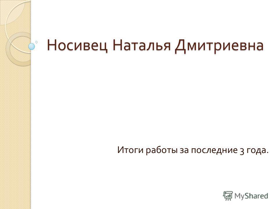 Носивец Наталья Дмитриевна Итоги работы за последние 3 года.