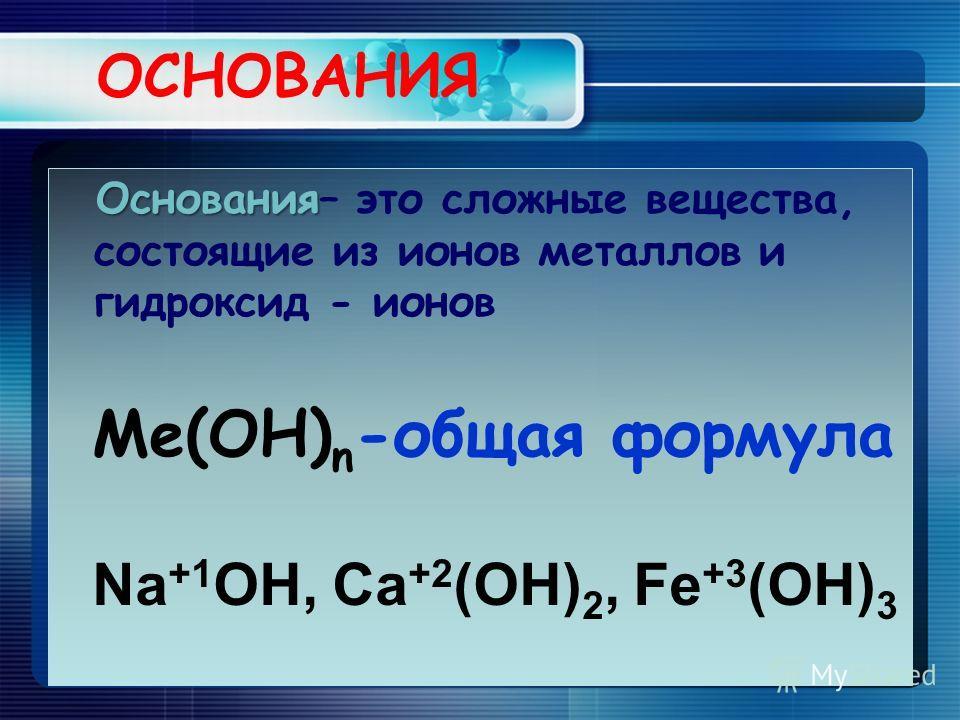 ОСНОВАНИЯ Основания Основания– это сложные вещества, состоящие из ионов металлов и гидроксид - ионов Ме(OH) n -общая формула Na +1 OH, Ca +2 (OH) 2, Fe +3 (OH) 3