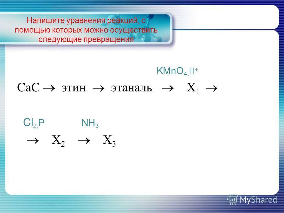 Напишите уравнения реакций, с помощью которых можно осуществить следующие превращения KMnO 4. H + СаС этин этаналь Х 1 Cl 2, Р NH 3 Х 2 Х 3