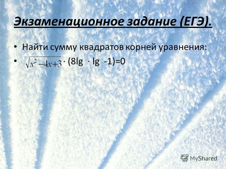 Экзаменационное задание (ЕГЭ). Найти сумму квадратов корней уравнения: · (8lg · lg -1)=0