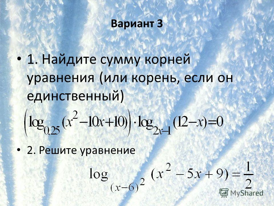 Вариант 3 1. Найдите сумму корней уравнения (или корень, если он единственный) 2. Решите уравнение
