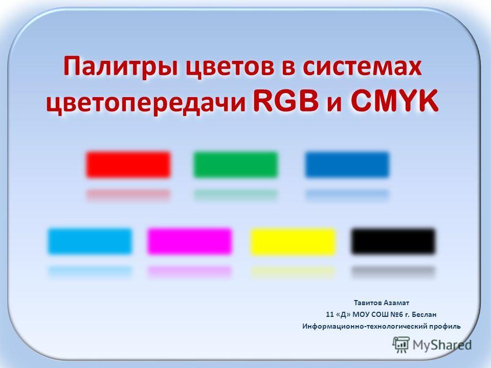 Палитры цветов в системах цветопередачи RGB и CMYK Тавитов Азамат 11 «Д» МОУ СОШ 6 г. Беслан Информационно-технологический профиль