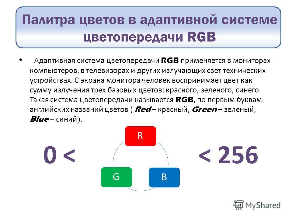Палитра цветов в адаптивной системе цветопередачи RGB Адаптивная система цветопередачи RGB применяется в мониторах компьютеров, в телевизорах и других излучающих свет технических устройствах. С экрана монитора человек воспринимает цвет как сумму излу