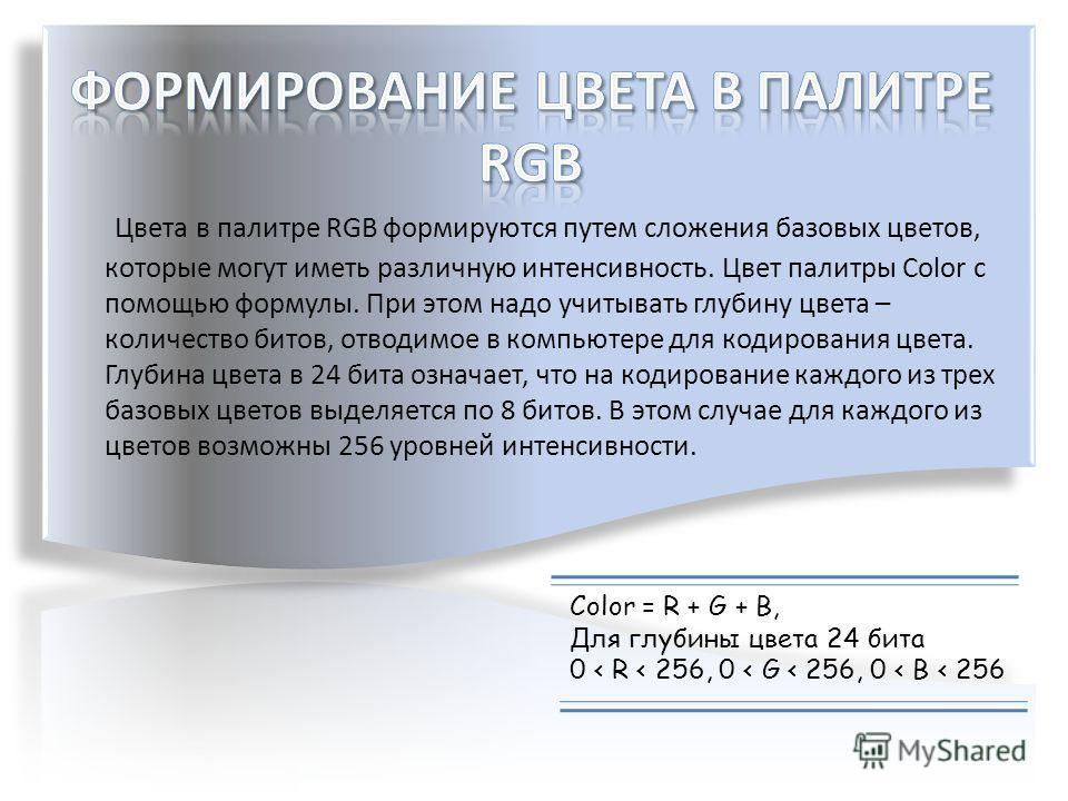 Цвета в палитре RGB формируются путем сложения базовых цветов, которые могут иметь различную интенсивность. Цвет палитры Color с помощью формулы. При этом надо учитывать глубину цвета – количество битов, отводимое в компьютере для кодирования цвета.