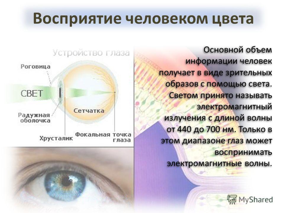 Восприятие человеком цвета Основной объем информации человек получает в виде зрительных образов с помощью света. Светом принято называть электромагнитный излучения с длиной волны от 440 до 700 нм. Только в этом диапазоне глаз может воспринимать элект