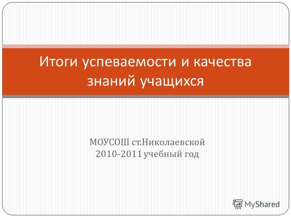 МОУСОШ ст. Николаевской 2010-2011 учебный год Итоги успеваемости и качества знаний учащихся