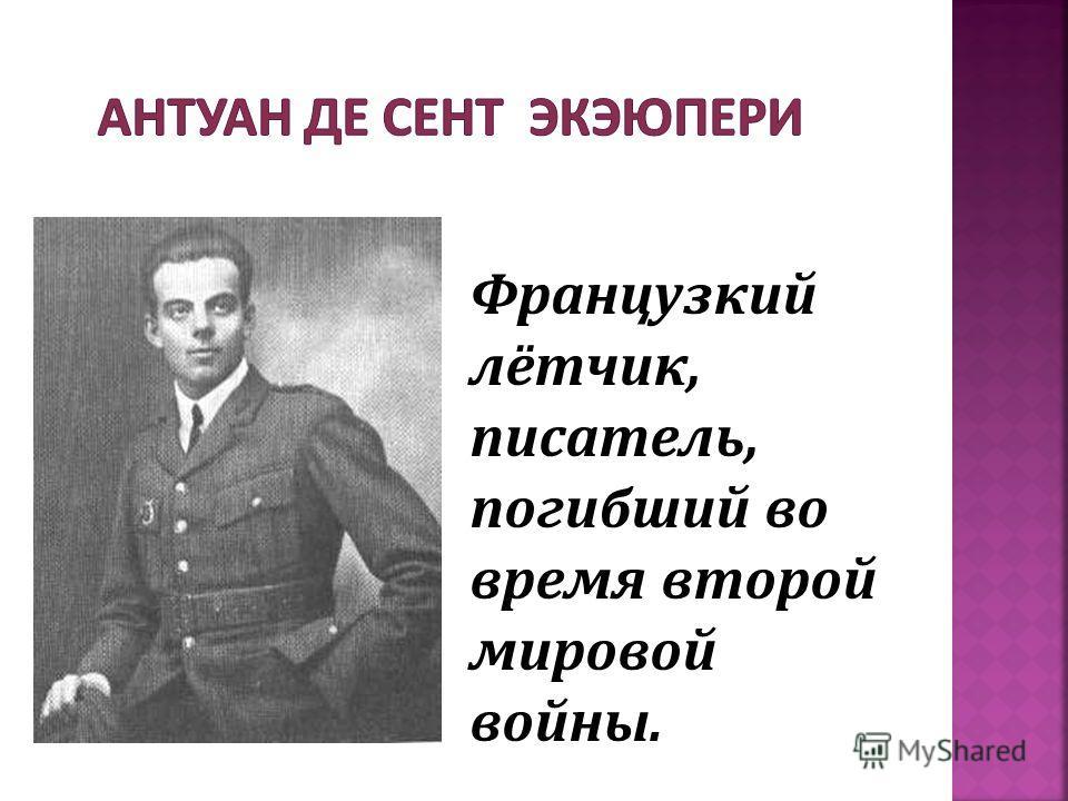 Французкий лётчик, писатель, погибший во время второй мировой войны.
