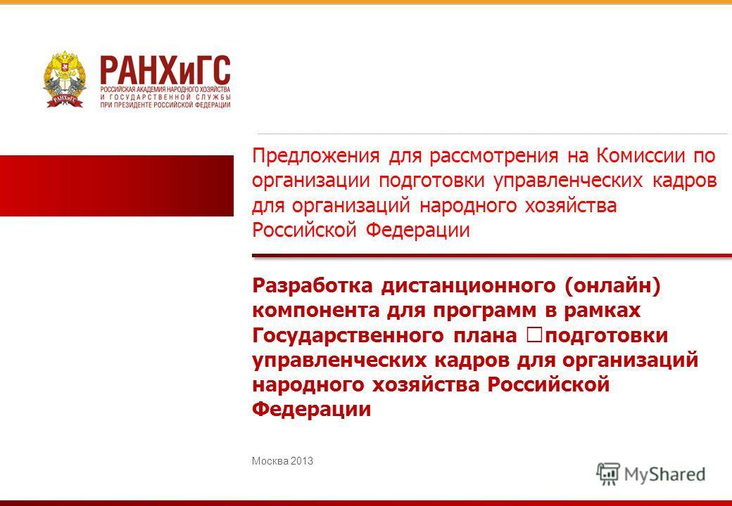 Предложения для рассмотрения на Комиссии по организации подготовки управленческих кадров для организаций народного хозяйства Российской Федерации Москва 2013 _________________________________________________________ Разработка дистанционного (онлайн)