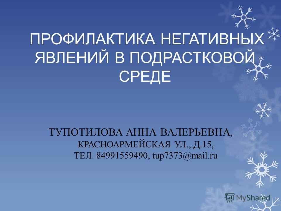ПРОФИЛАКТИКА НЕГАТИВНЫХ ЯВЛЕНИЙ В ПОДРАСТКОВОЙ СРЕДЕ ТУПОТИЛОВА АННА ВАЛЕРЬЕВНА, КРАСНОАРМЕЙСКАЯ УЛ., Д.15, ТЕЛ. 84991559490, tup7373@mail.ru