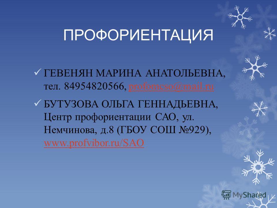 ПРОФОРИЕНТАЦИЯ ГЕВЕНЯН МАРИНА АНАТОЛЬЕВНА, тел. 84954820566, profomcso@mail.ruprofomcso@mail.ru БУТУЗОВА ОЛЬГА ГЕННАДЬЕВНА, Центр профориентации САО, ул. Немчинова, д.8 (ГБОУ СОШ 929), www.profvibor.ru/SAO www.profvibor.ru/SAO