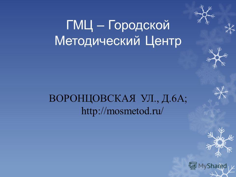 ГМЦ – Городской Методический Центр ВОРОНЦОВСКАЯ УЛ., Д.6А; http://mosmetod.ru/