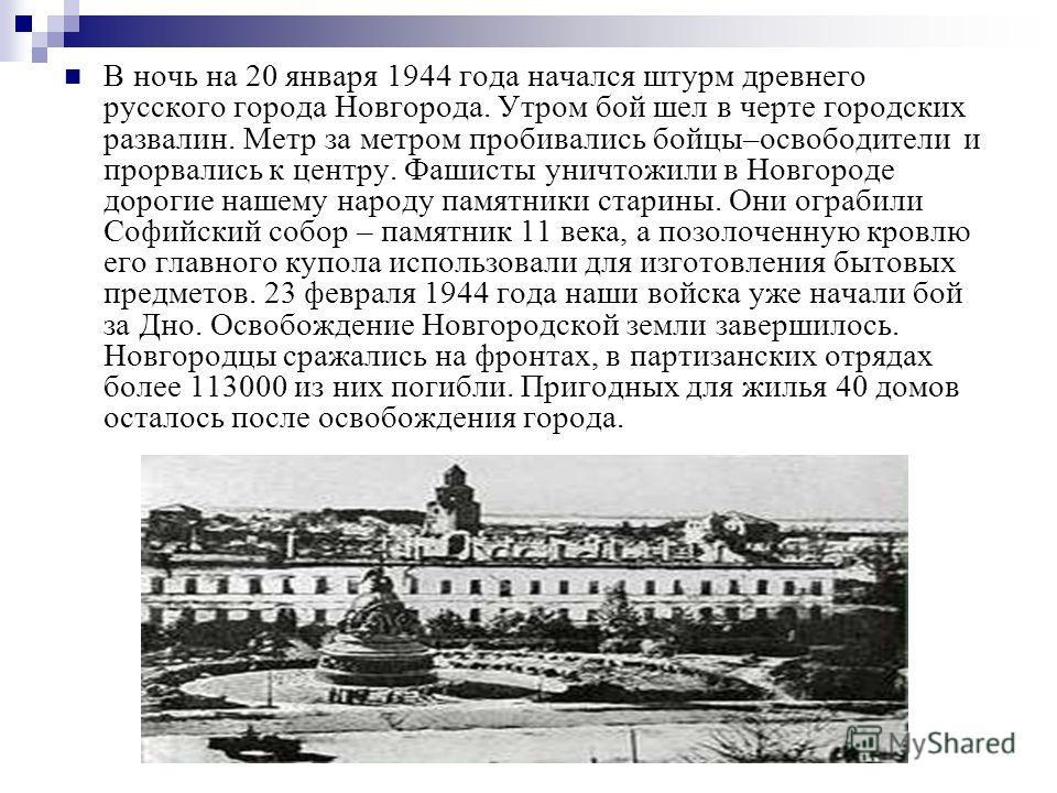 В ночь на 20 января 1944 года начался штурм древнего русского города Новгорода. Утром бой шел в черте городских развалин. Метр за метром пробивались бойцы–освободители и прорвались к центру. Фашисты уничтожили в Новгороде дорогие нашему народу памятн