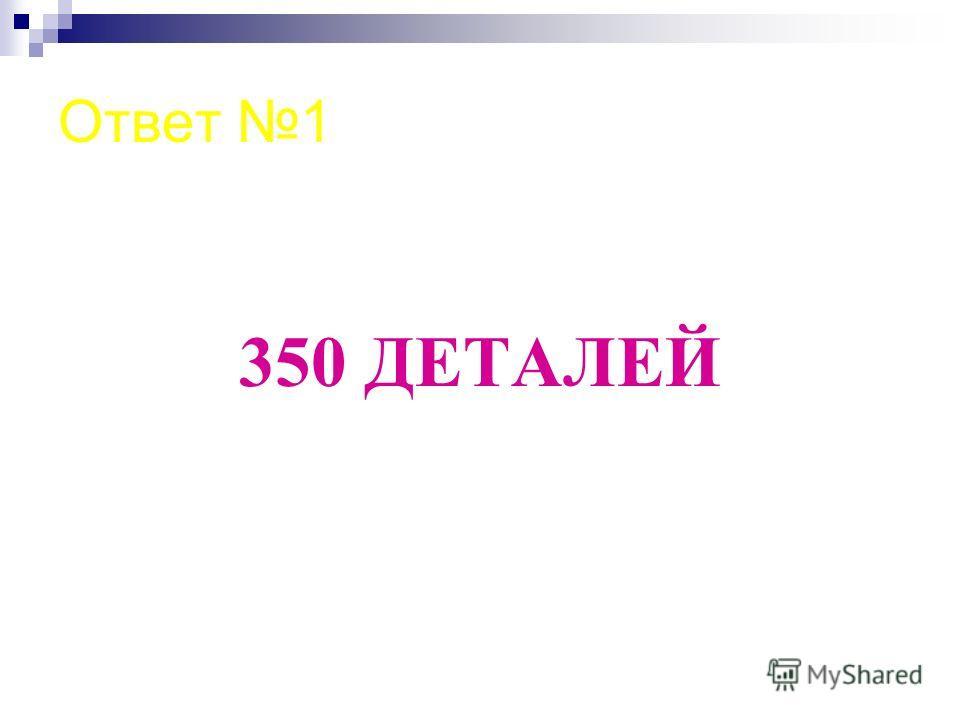 Ответ 1 350 ДЕТАЛЕЙ
