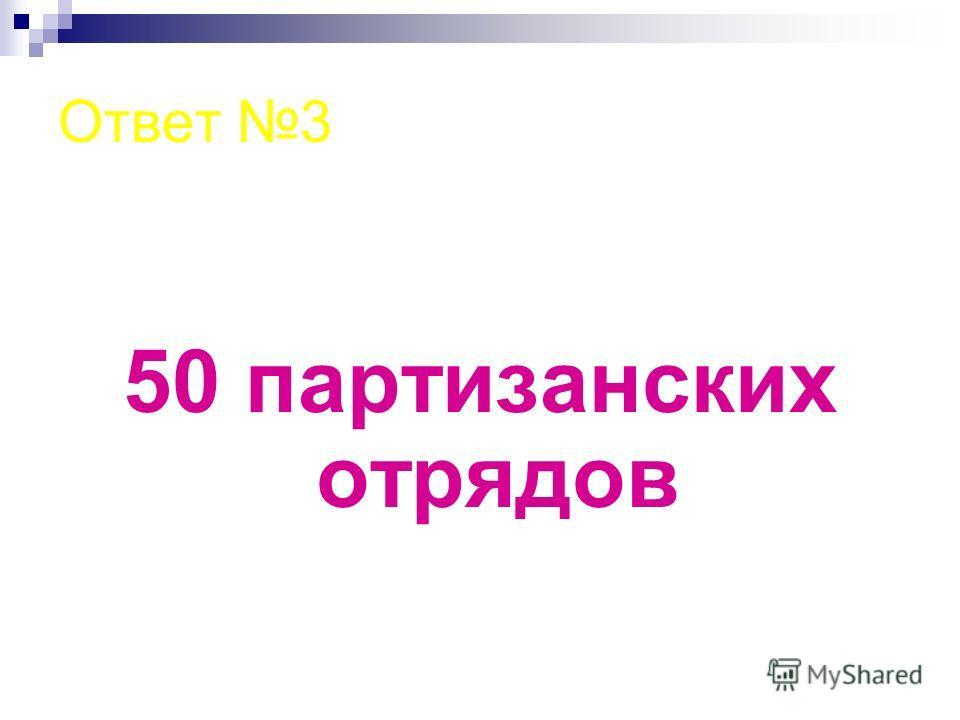 Ответ 3 50 партизанских отрядов