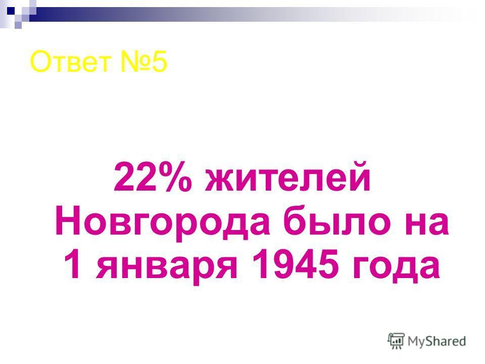 Ответ 5 22% жителей Новгорода было на 1 января 1945 года