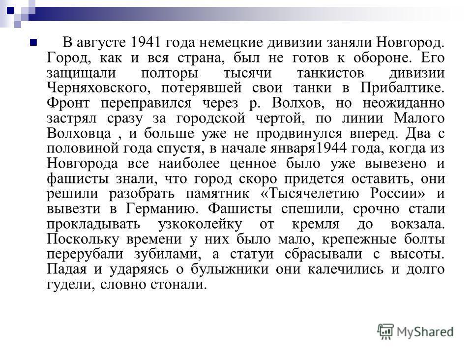 В августе 1941 года немецкие дивизии заняли Новгород. Город, как и вся страна, был не готов к обороне. Его защищали полторы тысячи танкистов дивизии Черняховского, потерявшей свои танки в Прибалтике. Фронт переправился через р. Волхов, но неожиданно
