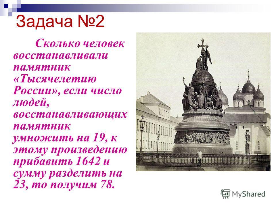 Задача 2 Сколько человек восстанавливали памятник «Тысячелетию России», если число людей, восстанавливающих памятник умножить на 19, к этому произведению прибавить 1642 и сумму разделить на 23, то получим 78.