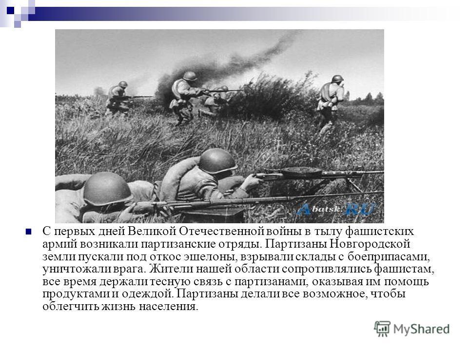 С первых дней Великой Отечественной войны в тылу фашистских армий возникали партизанские отряды. Партизаны Новгородской земли пускали под откос эшелоны, взрывали склады с боеприпасами, уничтожали врага. Жители нашей области сопротивлялись фашистам, в