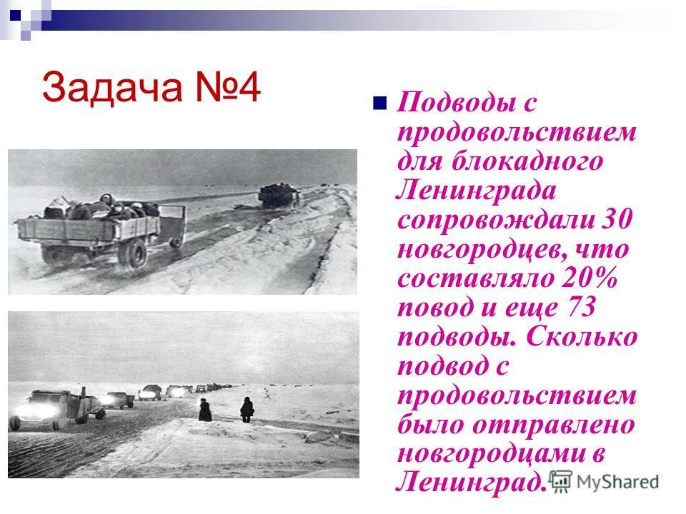 Задача 4 Подводы с продовольствием для блокадного Ленинграда сопровождали 30 новгородцев, что составляло 20% повод и еще 73 подводы. Сколько подвод с продовольствием было отправлено новгородцами в Ленинград.