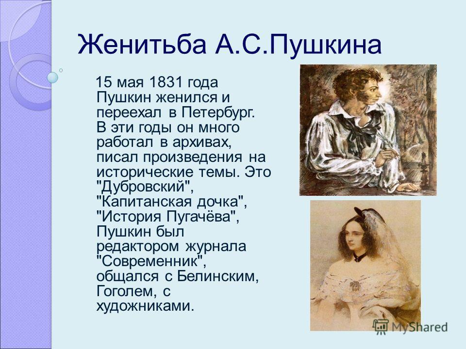 Женитьба А.С.Пушкина 15 мая 1831 года Пушкин женился и переехал в Петербург. В эти годы он много работал в архивах, писал произведения на исторические темы. Это