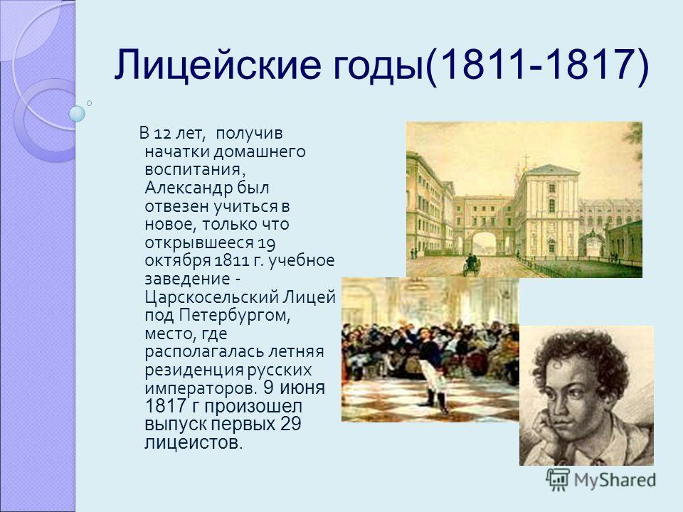 Лицейские годы(1811-1817) В 12 лет, получив начатки домашнего воспитания, Александр был отвезен учиться в новое, только что открывшееся 19 октября 1811 г. учебное заведение - Царскосельский Лицей под Петербургом, место, где располагалась летняя резид
