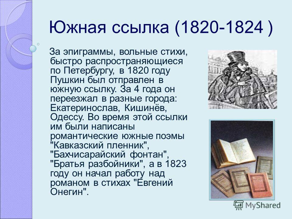 Южная ссылка (1820-1824 ) За эпиграммы, вольные стихи, быстро распространяющиеся по Петербургу, в 1820 году Пушкин был отправлен в южную ссылку. За 4 года он переезжал в разные города: Екатеринослав, Кишинёв, Одессу. Во время этой ссылки им были напи