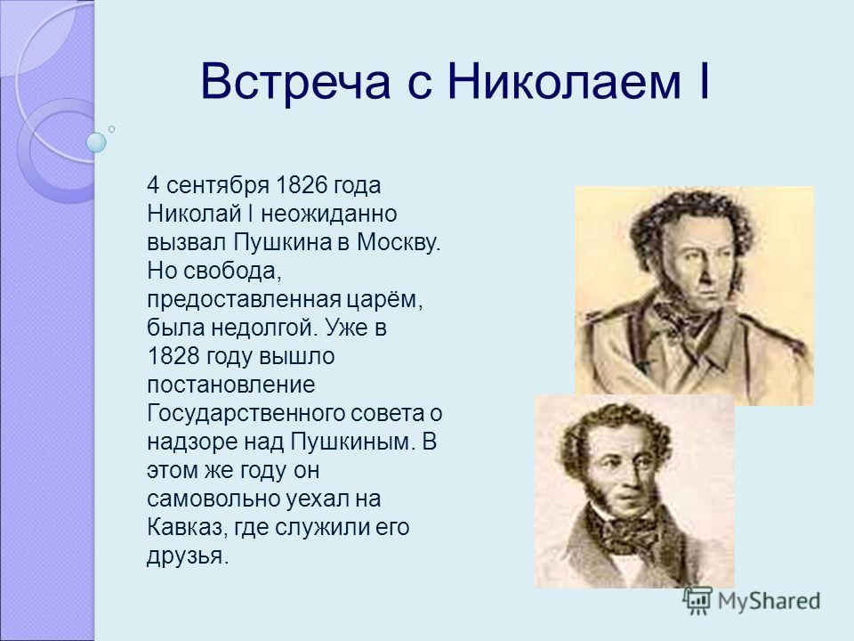 Встреча с Николаем I 4 сентября 1826 года Николай I неожиданно вызвал Пушкина в Москву. Но свобода, предоставленная царём, была недолгой. Уже в 1828 году вышло постановление Государственного совета о надзоре над Пушкиным. В этом же году он самовольно