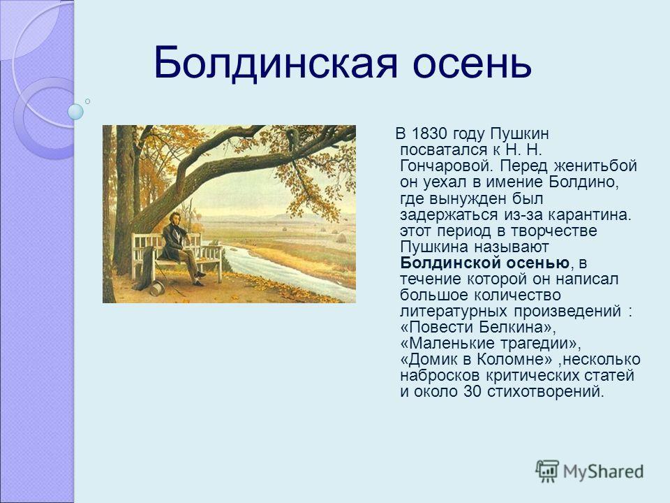 Болдинская осень В 1830 году Пушкин посватался к Н. Н. Гончаровой. Перед женитьбой он уехал в имение Болдино, где вынужден был задержаться из-за карантина. этот период в творчестве Пушкина называют Болдинской осенью, в течение которой он написал боль