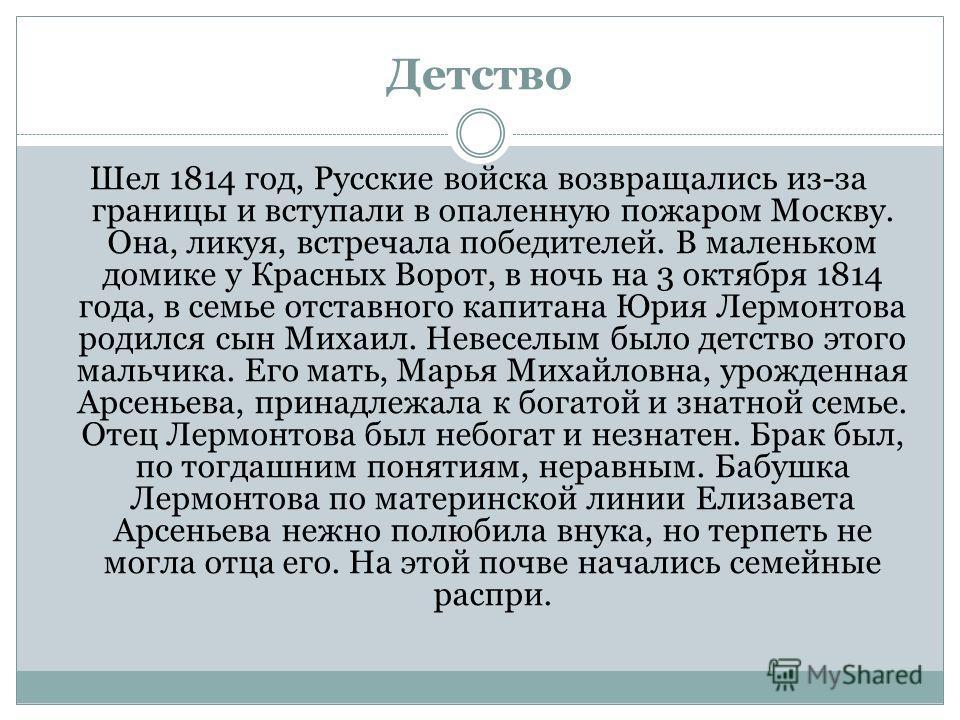Детство Шел 1814 год, Русские войска возвращались из-за границы и вступали в опаленную пожаром Москву. Она, ликуя, встречала победителей. В маленьком домике у Красных Ворот, в ночь на 3 октября 1814 года, в семье отставного капитана Юрия Лермонтова р
