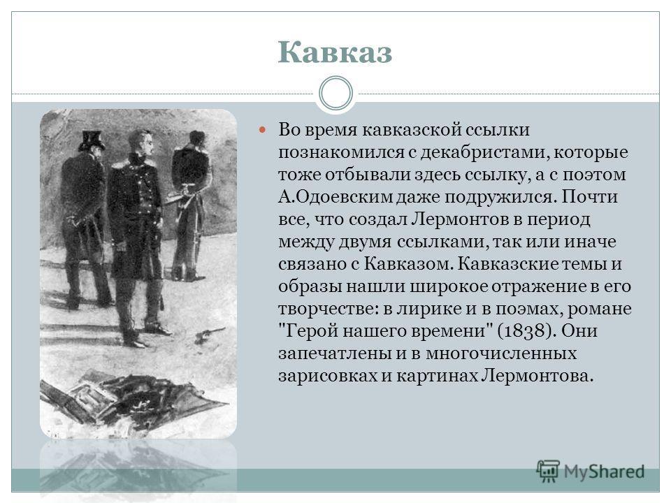 Кавказ Во время кавказской ссылки познакомился с декабристами, которые тоже отбывали здесь ссылку, а с поэтом А.Одоевским даже подружился. Почти все, что создал Лермонтов в период между двумя ссылками, так или иначе связано с Кавказом. Кавказские тем