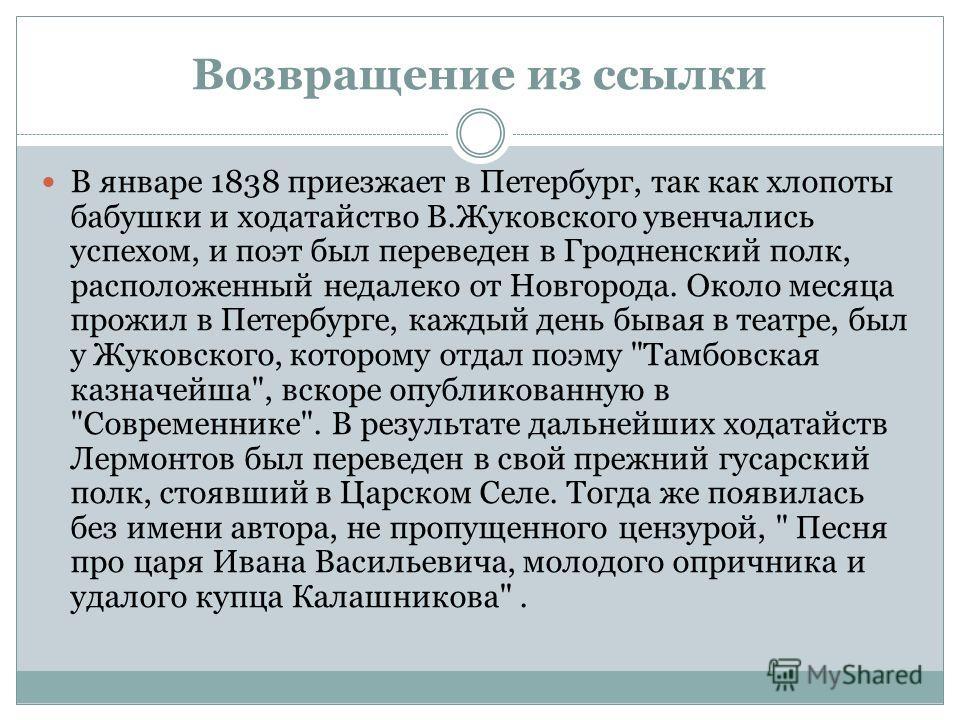 Возвращение из ссылки В январе 1838 приезжает в Петербург, так как хлопоты бабушки и ходатайство В.Жуковского увенчались успехом, и поэт был переведен в Гродненский полк, расположенный недалеко от Новгорода. Около месяца прожил в Петербурге, каждый д