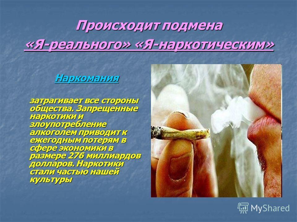 Происходит подмена «Я-реального» «Я-наркотическим» Наркомания затрагивает все стороны общества. Запрещенные наркотики и злоупотребление алкоголем приводит к ежегодным потерям в сфере экономики в размере 276 миллиардов долларов. Наркотики стали частью