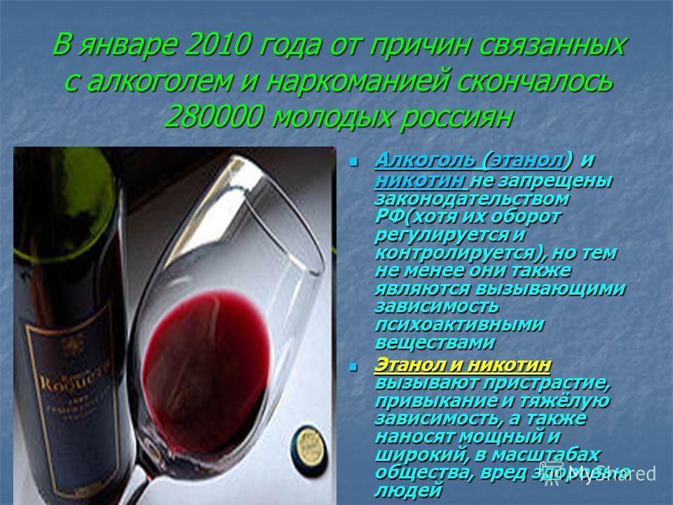 В январе 2010 года от причин связанных с алкоголем и наркоманией скончалось 280000 молодых россиян Алкоголь (этанол) и никотин не запрещены законодательством РФ(хотя их оборот регулируется и контролируется), но тем не менее они также являются вызываю